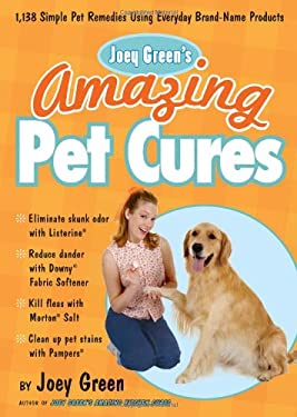 Joey Green's Amazing Pet Cures: 1,138 Quick and Simple Pet Remedies Using Everyday Brand-Name Products 9781605291284