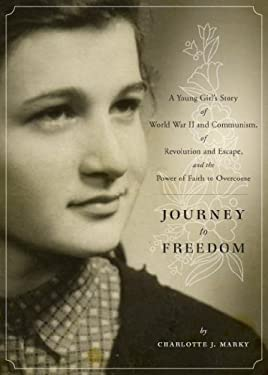Journey to Freedom: A Young Girl's Story of World War II and Communism, of Revolution and Escape, and the Power of Faith to Overcome 9781602478473
