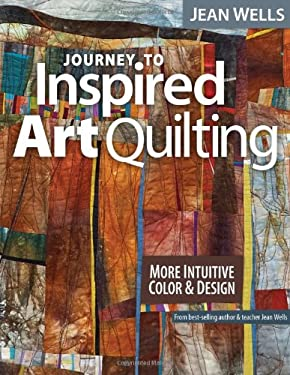 Journey to Inspired Art Quilting: More Intuitive Color & Design 9781607055808