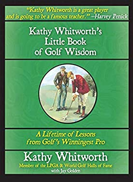 Kathy Whitworth's Little Book of Golf Wisdom: A Lifetime of Lessons from Golf's Winningest Pro 9781602390225