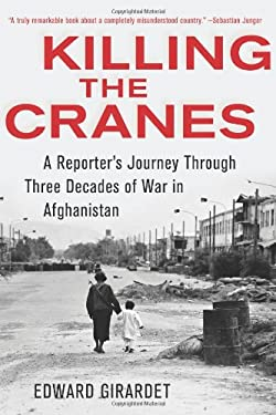 Killing the Cranes: A Reporter's Journey Through Three Decades of War in Afghanistan 9781603583183