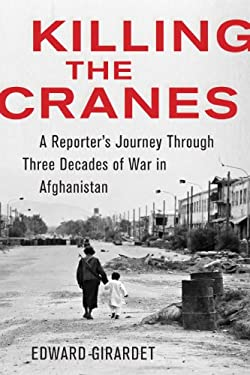 Killing the Cranes: A Reporter's Journey Through Three Decades of War in Afghanistan 9781603583428