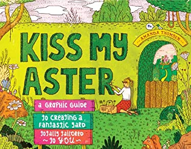 Kiss My Aster: A Graphic Guide to Creating a Fantastic Yard Totally Tailored to You 9781603429863