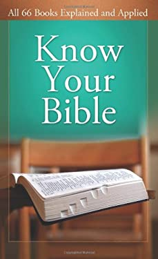 Know Your Bible: All 66 Books Explained and Applied 9781602600157