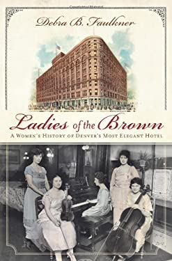Ladies of the Brown: A Women's History of Denver's Most Elegant Hotel 9781609491284