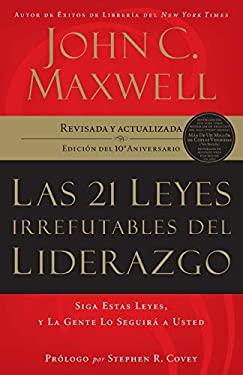 Las 21 Leyes Irrefutables del Liderazgo: Siga Estas Leyes, y la Gente Lo Seguira A Usted 9781602550278