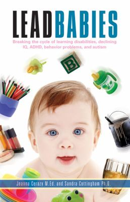 Lead Babies: Breaking the Cycle of Learning Disabilities, Declining IQ, ADHD, Behavior Problems, and Autism 9781601641922