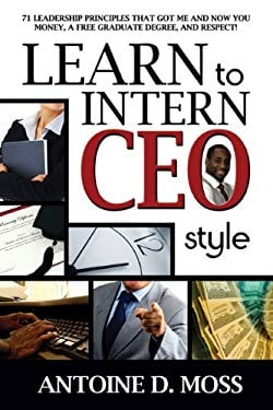 Learn to Intern CEO Style: 71 Leadership Principles That Got Me and Now You Money, a Free Graduate Degree, and Respect! 9781600473821