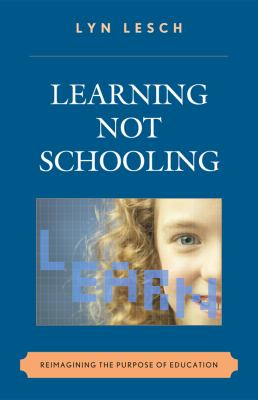Learning Not Schooling: Reimagining the Purpose of Education 9781607090984