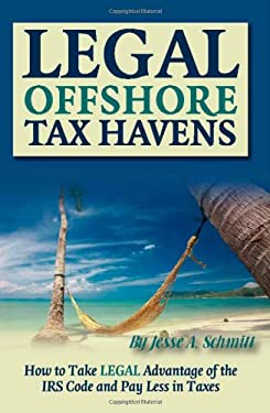 Legal Off Shore Tax Havens: How to Take Legal Advantage of the IRS Code and Pay Less in Taxes 9781601382573