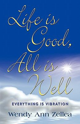 Life Is Good, All Is Well: Everything Is Vibration 9781609105594