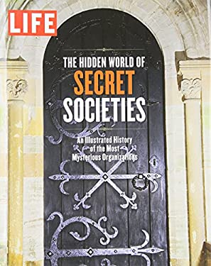 Life the Hidden World of Secret Societies: An Illustrated History of the Most Mysterious Organizations 9781603202268