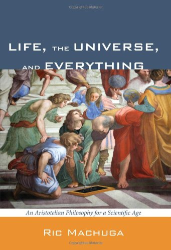 Life, the Universe, and Everything: An Aristotelian Philosophy for a Scientific Age 9781608998128