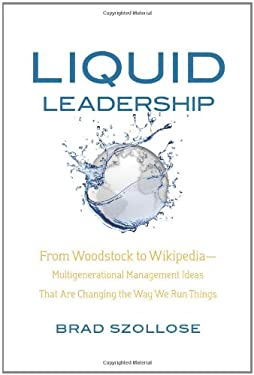 Liquid Leadership: From Woodstock to Wikipedia Multigenerational Management Ideas That Are Changing the Way We Run Things 9781608320554