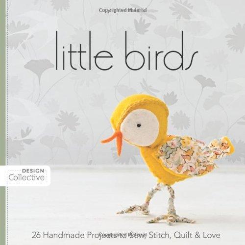 Little Birds: 26 Handmade Projects to Sew, Stitch, Quilt & Love 9781607050032
