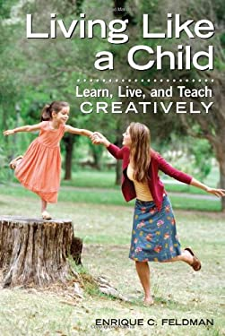 Living Like a Child: Learn, Live, and Teach Creatively 9781605540337