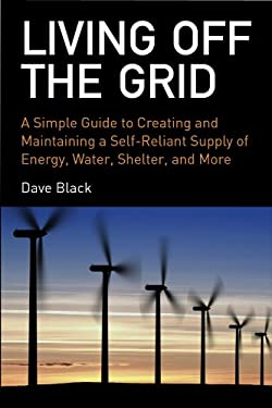 Living Off the Grid: A Simple Guide to Creating and Maintaining a Self-Reliant Supply of Energy, Water, Shelter and More 9781602393165