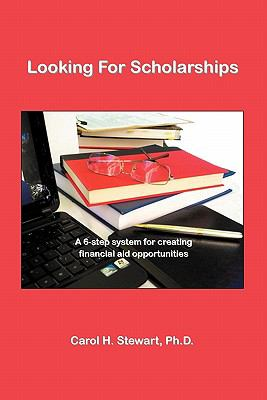 Looking for Scholarships: A 6-Step System for Creating Financial Aid for Opportunities - Version 2.2 9781609104191