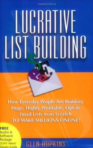 Lucrative List Building: How Everyday People Are Building Huge, Highly Profitable Opt-In Email Lists from Scratch to Make Millions Online 9781600371622