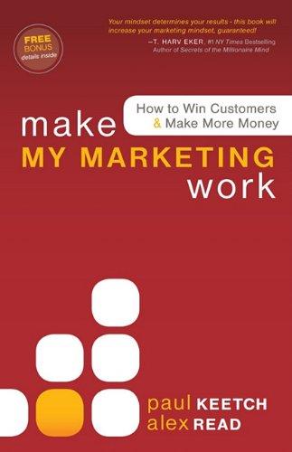 Make My Marketing Work: How to Win Customers & Make More Money 9781600377532