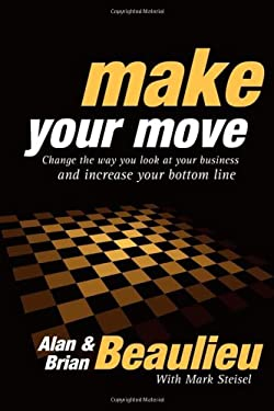 Make Your Move: Change the Way You Look at Your Business and Increase Your Bottom Line 9781600377198