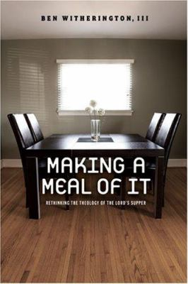Making a Meal of It: Rethinking the Theology of the Lord's Supper 9781602580152