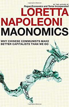 Maonomics: Why Chinese Communists Make Better Capitalists Than We Do 9781609803414