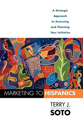 Marketing to Hispanics: A Strategic Approach to Assessing and Planning Your Initiative 9781607149675