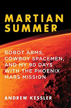 Martian Summer: Robot Arms, Cowboy Spacemen, and My 90 Days with the Phoenix Mars Mission 9781605983462