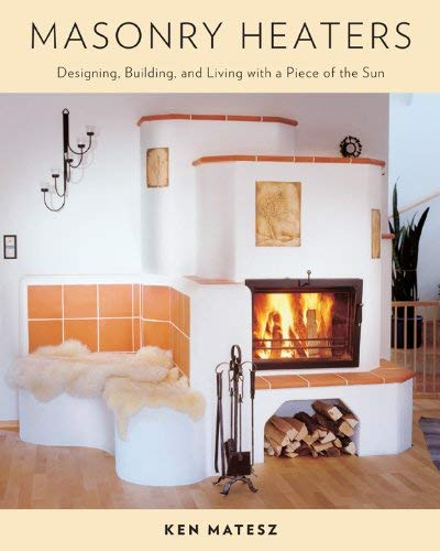 Masonry Heaters: Designing, Building, and Living with a Piece of the Sun 9781603582131