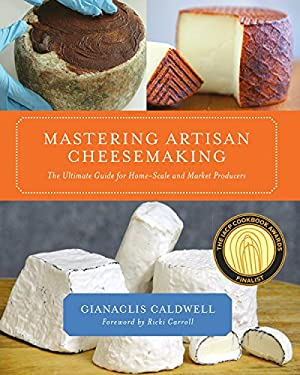 Mastering Artisan Cheesemaking: The Ultimate Guide for Home-Scale and Market Producers 9781603583329