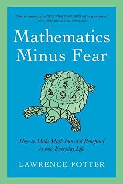 Mathematics Minus Fear: How to Make Math Fun and Beneficial to Your Everyday Life 9781605983769