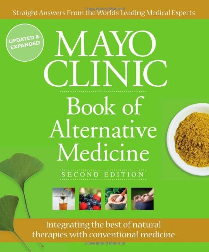 Mayo Clinic Book of Alternative Medicine: Integrating the Best of Natural Therapies with Conventional Medicine