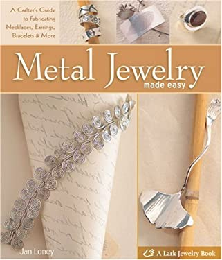 Metal Jewelry Made Easy: A Crafter's Guide to Fabricating Necklaces, Earrings, Bracelets & More 9781600594731