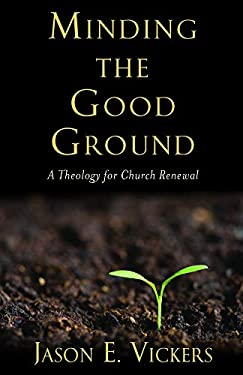 Minding the Good Ground: A Theology for Church Renewal 9781602583603