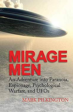 Mirage Men: An Adventure Into Paranoia, Espionage, Psychological Warfare, and UFOs