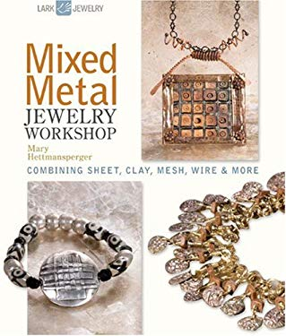 Mixed Metal Jewelry Workshop: Combining Sheet, Clay, Mesh, Wire & More 9781600595158