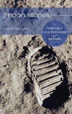 Moon Stories: A Roadmap to Lunar Exploration and Beyond 9781602475281