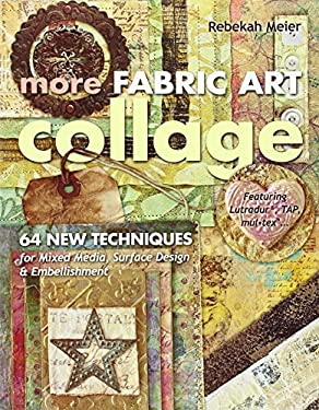 More Fabric Art Collage: 64 New Techniques for Mixed Media, Surface Design & Embellishment 9781607055181