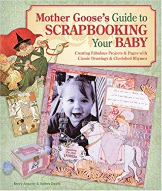 Mother Goose's Guide to Scrapbooking Your Baby: Creating Fabulous Projects & Pages with Classic Drawings & Cherished Rhymes 9781600590047