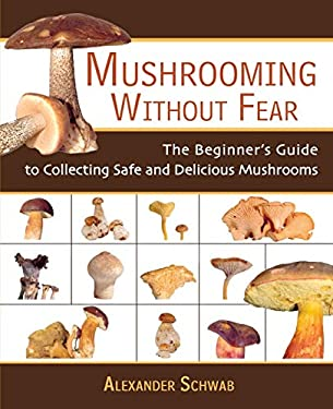 Mushrooming Without Fear: The Beginner's Guide to Collecting Safe and Delicious Mushrooms 9781602391604