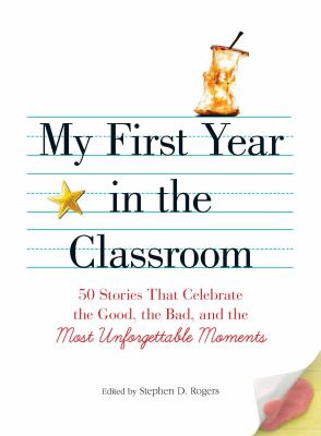 My First Year in the Classroom: 50 Stories That Celebrate the Good, the Bad, and the Most Unforgettable Moments 9781605506548