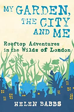 My Garden, the City and Me: Rooftop Adventures in the Wilds of London 9781604691672