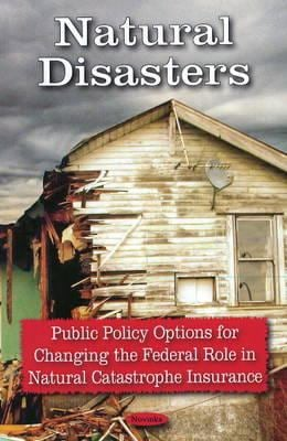 Natural Disasters: Public Policy Options for Changing the Federal Role in Natural Catastrophe Insurance 9781604567175