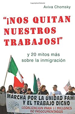 """Nos Quitan Nuestros Trabajos!"": Y 20 Mitos Mas Sobre la Inmigracion = ""They Take Away Our Jobs!"""