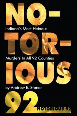 Notorious 92: Indiana's Most Heinous Murders in All 92 Counties 9781600080241