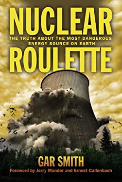 Nuclear Roulette: The Truth about the Most Dangerous Energy Source on Earth 9781603584777