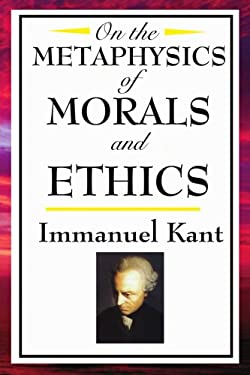 On the Metaphysics of Morals and Ethics: Kant: Groundwork of the Metaphysics of Morals, Introduction to the Metaphysic of Morals, the Metaphysical Ele 9781604592580