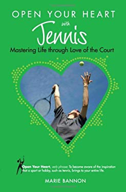 Open Your Heart with Tennis: Mastering Life Through Love of the Court 9781601660053