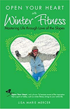 Open Your Heart with Winter Fitness: Mastering Life Through Love of the Slopes 9781601660022
